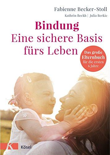 Bindung – eine sichere Basis fürs Leben: Das große Elternbuch für die ersten 6 Jahre