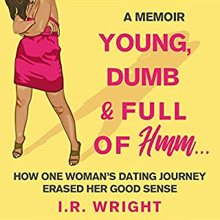 Young, Dumb & Full of Hmm...     How One Woman's Dating Journey Erased Her Good Sense: A Memoir              Written by:                                                                                                                                 I. R. Wright                               Narrated by:                                                                                                                                 Catherine Reeves                      Length: 8 hrs and 31 mins     Not rated yet     Overall 0.0