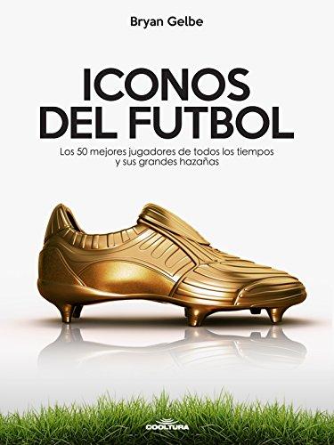 ICONOS DEL FUTBOL: Los 50 mejores jugadores de todos los tiempos y sus grandes hazañas (Spanish Edition)