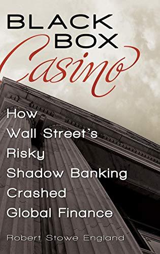 Black Box Casino: How Wall Street's Risky Shadow Banking Crashed Global Finance