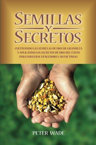Semillas Y Secretos: Cultivando las semillas de dios de grandeza y aplicando los secretos de Dios del Exito para volverse vencedores, no victimas