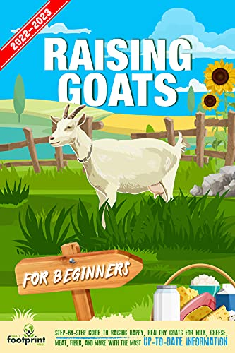 Raising Goats For Beginners 2022-2023: Step-By-Step Guide to Raising Happy, Healthy, Goats For Milk Cheese, Meat, Fiber and More With The Most Up-To-Date Information by [Small Footprint Press]