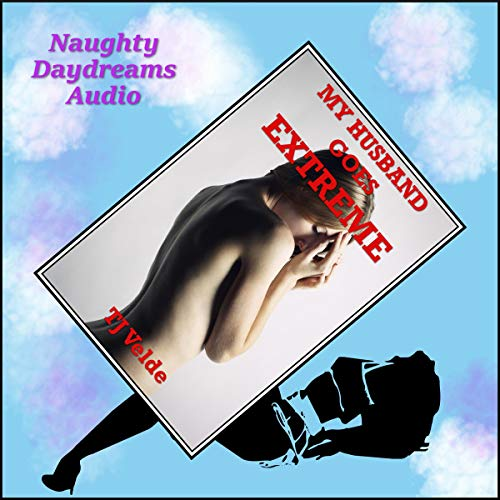 My Husband Goes Extreme (The Hot Wife's BDSM Experience): A Rough Bondage and Discipline Story cover art