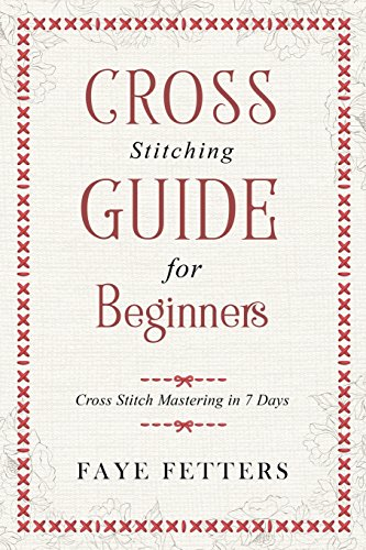 Cross Stitching Guide for Beginners: Cross Stitch Mastering in 7 Days