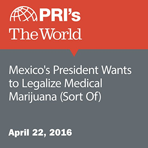 Mexico's President Wants to Legalize Medical Marijuana (Sort Of) audiobook cover art
