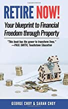 RETIRE NOW! Your Blueprint to Financial Freedom Through Property: Never have to work another day in your life. Choose how you want to spend your days. Live your dreams.