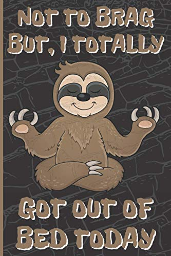 Sloth Notebook Not To Brag But, I Totally Got Out Of Bed Today: Funny Sloth...