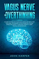 Vagus Nerve and Overthinking: A Guide to Stimulate Your Vagus Nerve and Declutter Your Mind. Techniques to Stop Worrying, Relieve Stress and Anxiety, Overcome Chronic Illness, Trauma, and Depression Front Cover