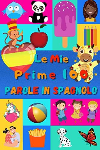 Le mie prime 100 parole in Spagnolo: Imparare lo Spagnolo per bambini da 2 a 6 anni   Libro illustrato : 100 stupende immagini colorate con parole in Spagnolo e in Italiano