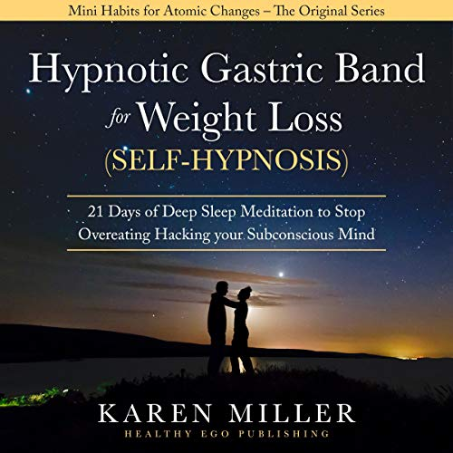 Hypnotic Gastric Band for Weight Loss (Self-Hypnosis): 21 Days of Deep Sleep Meditation to Stop Overeating Hacking your Subconscious Mind (Mini Habits for Atomic Changes - the Original Series)