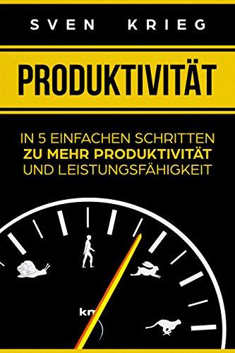 Produktivität: In 5 einfachen Schritten zu mehr Produktivität und Leistungsfähigkeit (Persönlichkeitsentwicklung, Zeitmanagement, Zeitmanagement im Studium, Produktivität steigern 1)