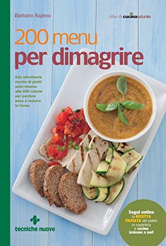 200 menu per dimagrire: Con altrettante ricette di piatti unici intorno alle 500 calorie per perdere peso e restare in forma