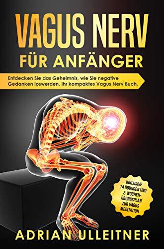 Vagus Nerv für Anfänger: Entdecken Sie das Geheimnis, wie Sie negative Gedanken loswerden. Ihr kompaktes Vagus Nerv Buch. Inklusive BONUS (Resilienz trainieren 1)