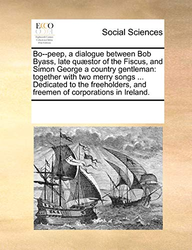Bo--peep, a dialogue between Bob Byass, late quæstor of the Fiscus, and Simon George a country gentleman: together with two merry songs ... Dedicated ... and freemen of corporations in Ireland.