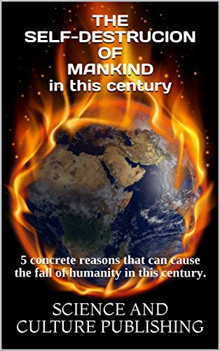 THE SELF-DESTRUCION OF MANKIND in this century : 5 concrete reasons that can cause the fall of humanity in this century. (English Edition)