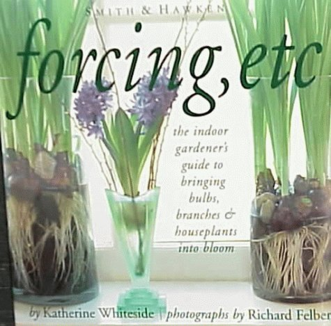 Forcing, Etc: The Indoor Gardener's Guide to Bringing Builbs, Branches & Houseplants Into Bloom
