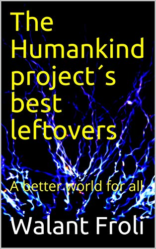 The Humankind project´s best leftovers : A better world for all (English Edition)