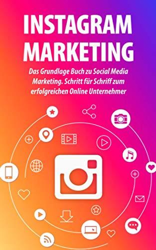 INSTAGRAM MARKETING: Das Grundlage Buch zu Social Media Marketing. Schritt für Schriff zum erfolgreichen Online Unternehmer
