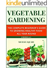 Vegetable Gardening: The Complete Beginner's Guide to Growing Healthy Food All Year Round. 2 Books in 1. (Gardening for Beginners Book 3)