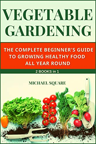 Vegetable Gardening: The Complete Beginner's Guide to Growing Healthy Food All Year Round. 2 Books in 1. (Gardening for Beginners Book 3) by [Michael Square]