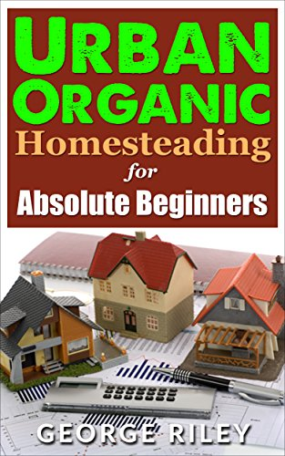 Urban Organic Homesteading for Absolute Beginners (Urban Organic Container Gardening for Absolute Beginners Book 3) (English Edition)