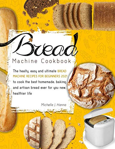Bread Machine Cookbook: The Healthy, Easy and Ultimate Bread Machine Recipes for Beginners 2021 To Cook The Best Homemade, Baking, and Artisan Bread Ever For Your New, Healthier Life