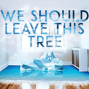 We Should Leave This Tree