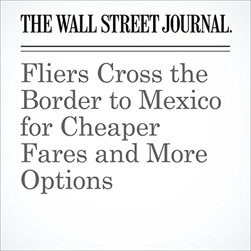 Fliers Cross the Border to Mexico for Cheaper Fares and More Options audiobook cover art