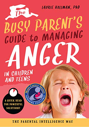 The Busy Parent's Guide to Managing Anger in Children and Teens: The Parental Intelligence Way (Busy Parent Guides: Quick Reads for Powerful Solutions)