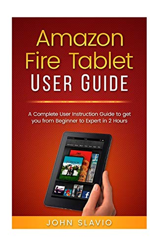 Amazon Fire Tablet User Guide: A Complete User Instruction Guide to get you from Beginner to Expert in 2 Hours: 1