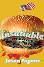 Insatiable: Competitive Eating and the Big Fat American Dream by Jason Fagone (2006-07-01)