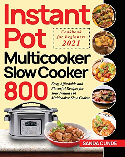 Instant Pot Multicooker Slow Cooker Cookbook for Beginners 2021: 800 Easy, Affordable and Flavorful Recipes for Your Instant Pot Multicooker Slow Cooker