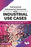 Generative Adversarial Networks with Industrial Use Cases: Learning How to Build GAN Applications for Retail, Healthcare, Telecom, Media, Education, and HRTech (English Edition)