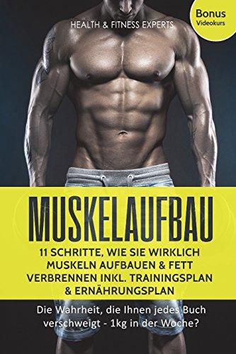 Muskelaufbau: 11 Schritte, wie Sie wirklich Muskeln aufbauen und Fett verbrennen inkl. Trainingsplan, Ernährungsplan: Die Wahrheit, die Ihnen jedes Buch verschweigt - 1kg in der Woche?