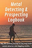 Metal Detecting and Prospecting Logbook: My dirt fishing journal to log and track metal detecting and digging results. (Collectors Logbook)