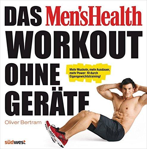 Das Men's Health Workout ohne Geräte: Mehr Muskeln, mehr Ausdauer, mehr Power: fit durch Eigengewichtstraining!