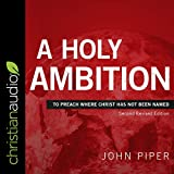 A Holy Ambition: To Preach Where Christ Has Not Been Named (Second Revised Edition)