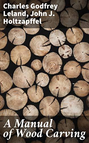 A Manual of Wood Carving by [John J. Holtzapffel, Charles Godfrey Leland]