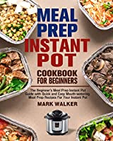 Meal Prep Instant Pot Cookbook for Beginners: The Beginner's Meal Prep Instant Pot Guide with Quick and Easy Mouth-watering Meal Prep Recipes For Your Instant Pot