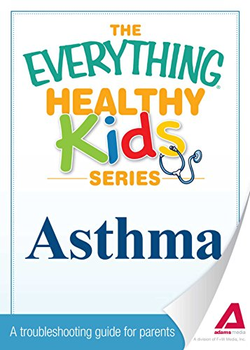 The Everything Parent's Guide to Children with Asthma: Professional advice to help your child manage symptoms, be more active, and breathe better (Everything)