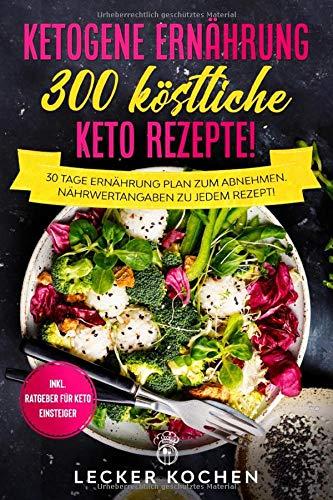 Ketogene Ernährung – 300 köstliche Keto Rezepte! + 30 Tage Ernährung Plan zum Abnehmen + Nährwertangaben zu jedem Rezept! + Inkl. Ratgeber für Keto Einsteiger