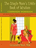 The Single Mom's Little Book of Wisdom COMPANION WORKBOOK: Self-reflective Exercises, Meditative Lessons and Practical Action Steps To Help You Move From Principle To Practice