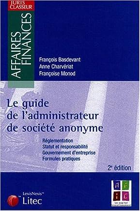 Le guide de ladministrateur de société anonyme : Réglementation, Statut et responsabilité, Gouvernement dentreprise, Formules pratiques