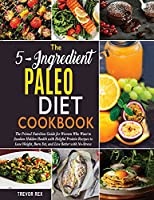The 5-Ingredient Paleo Diet Cookbook [2 in 1]: The Primal Nutrition Guide for Women Who Want to Awaken Hidden Health with Helpful Protein Recipes to Lose Weight, Burn Fat, and Live Better with No-Stress