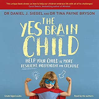 The Yes Brain Child     Help Your Child be More Resilient, Independent and Creative              By:                                                                                                                                 Dr. Daniel J Siegel,                                                                                        Ph.D. Tina Payne Bryson                               Narrated by:                                                                                                                                 Dr. Daniel J Siegel,                                                                                        Ph.D. Tina Payne Bryson                      Length: 5 hrs and 56 mins     31 ratings     Overall 4.8