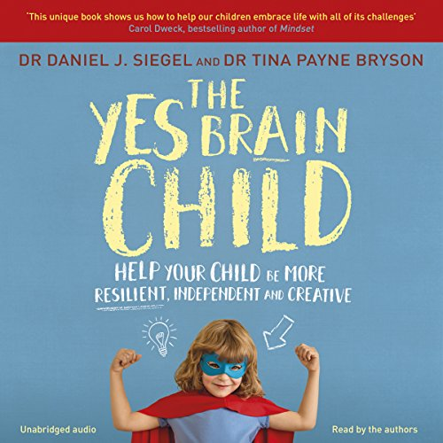 The Yes Brain Child     Help Your Child be More Resilient, Independent and Creative              By:                                                                                                                                 Dr. Daniel J Siegel,                                                                                        Ph.D. Tina Payne Bryson                               Narrated by:                                                                                                                                 Dr. Daniel J Siegel,                                                                                        Ph.D. Tina Payne Bryson                      Length: 5 hrs and 56 mins     33 ratings     Overall 4.8