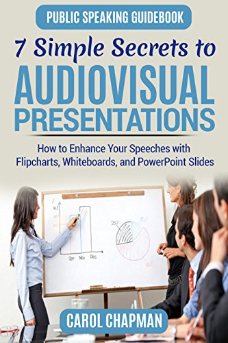 7 Simple Secrets to Audiovisual Presentations: How to Enhance Your Speeches With Flipcharts, Whiteboards, and PowerPoint Slides (Public Speaking Guidebook Book 4) (English Edition)