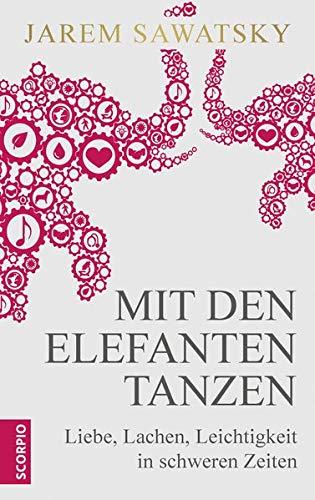 Mit den Elefanten tanzen: Liebe, Lachen, Leichtigkeit in schweren Zeiten