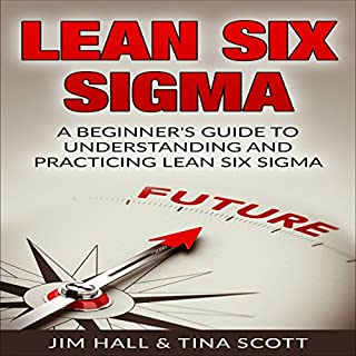Lean Six Sigma     A Beginner's Guide to Understanding and Practicing Lean Six Sigma              By:                                                                                                                                 Jim Hall,                                                                                        Tina Scott                               Narrated by:                                                                                                                                 Douglas Birk                      Length: 3 hrs and 8 mins     65 ratings     Overall 4.1