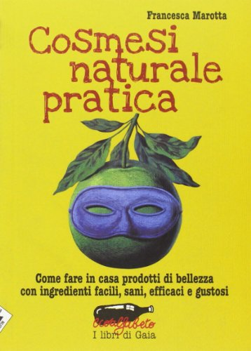 Cosmesi naturale pratica. Come fare in casa prodotti di bellezza con ingredienti facili, sani, efficaci e gustosi